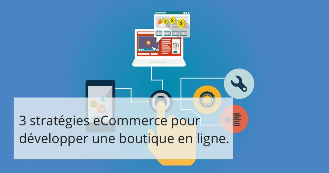 3 stratégies e-Commerce pour développer une boutique en ligne.